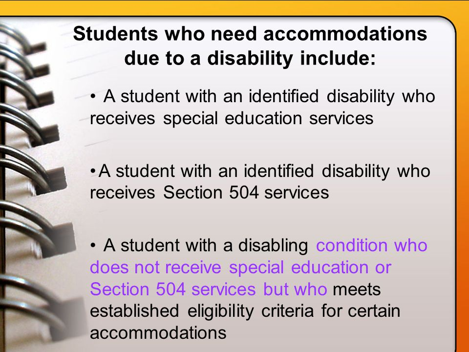 Students who need accommodations due to a disability include: A student with an identified disability who receives special education services A student with an identified disability who receives Section 504 services A student with a disabling condition who does not receive special education or Section 504 services but who meets established eligibility criteria for certain accommodations