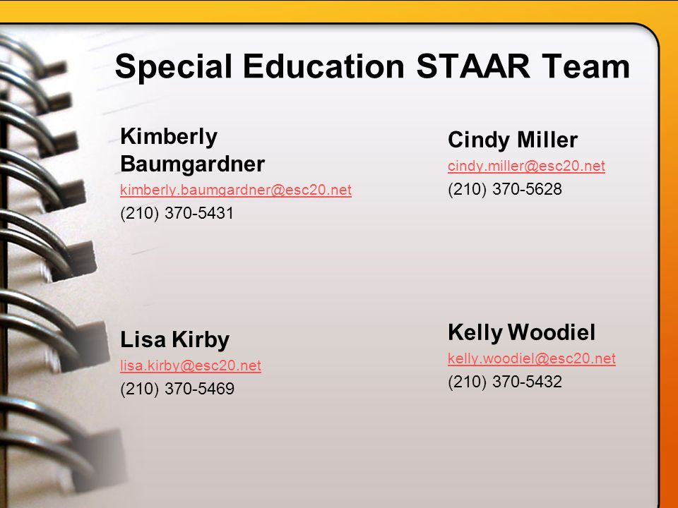 Special Education STAAR Team Kimberly Baumgardner kimberly.baumgardner@esc20.net (210) 370-5431 Lisa Kirby lisa.kirby@esc20.net (210) 370-5469 Cindy Miller cindy.miller@esc20.net (210) 370-5628 Kelly Woodiel kelly.woodiel@esc20.net (210) 370-5432