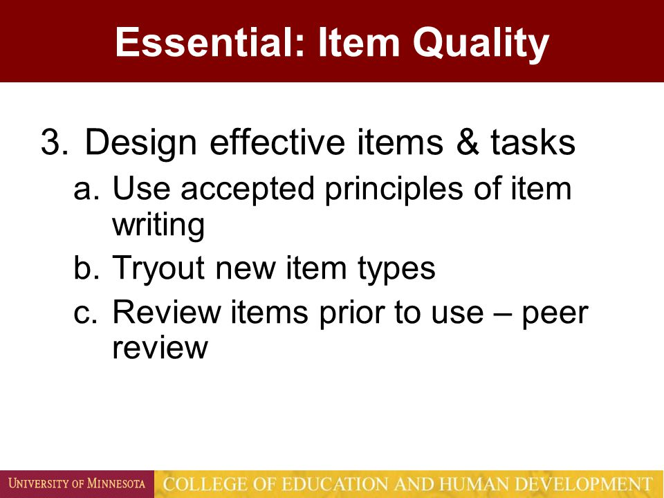 Essential: Item Quality 3.Design effective items & tasks a.Use accepted principles of item writing b.Tryout new item types c.Review items prior to use