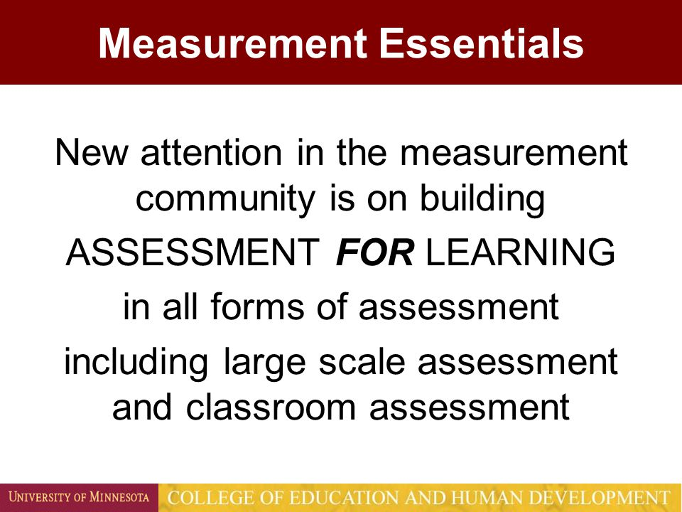 Measurement Essentials New attention in the measurement community is on building ASSESSMENT FOR LEARNING in all forms of assessment including large sc