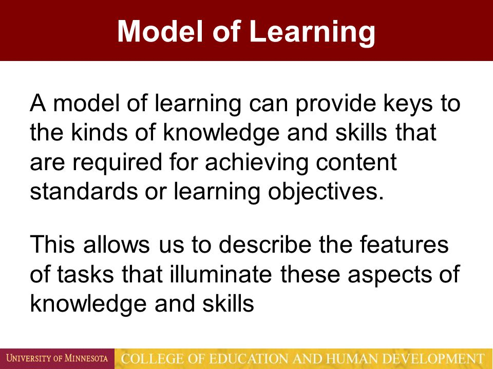 Model of Learning A model of learning can provide keys to the kinds of knowledge and skills that are required for achieving content standards or learn