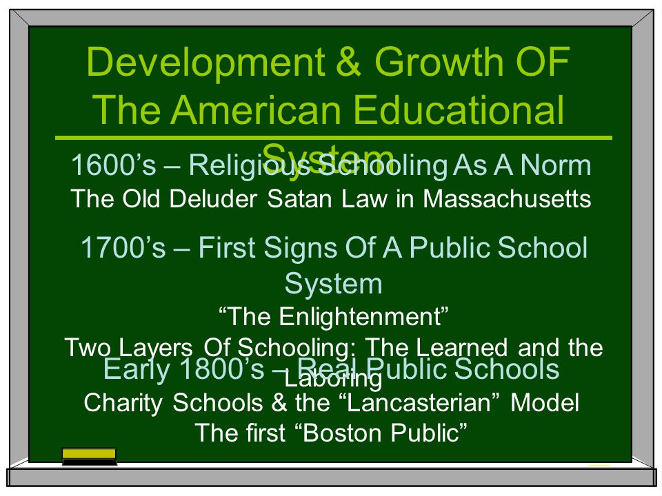 Development & Growth OF The American Educational System 1600's – Religious Schooling As A Norm The Old Deluder Satan Law in Massachusetts 1700's – First Signs Of A Public School System The Enlightenment Two Layers Of Schooling: The Learned and the Laboring Early 1800's – Real Public Schools Charity Schools & the Lancasterian Model The first Boston Public