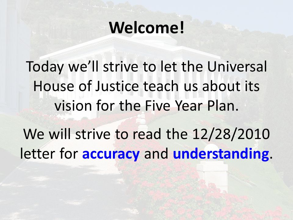 Welcome! Today we'll strive to let the Universal House of Justice teach us about its vision for the Five Year Plan. We will strive to read the 12/28/2