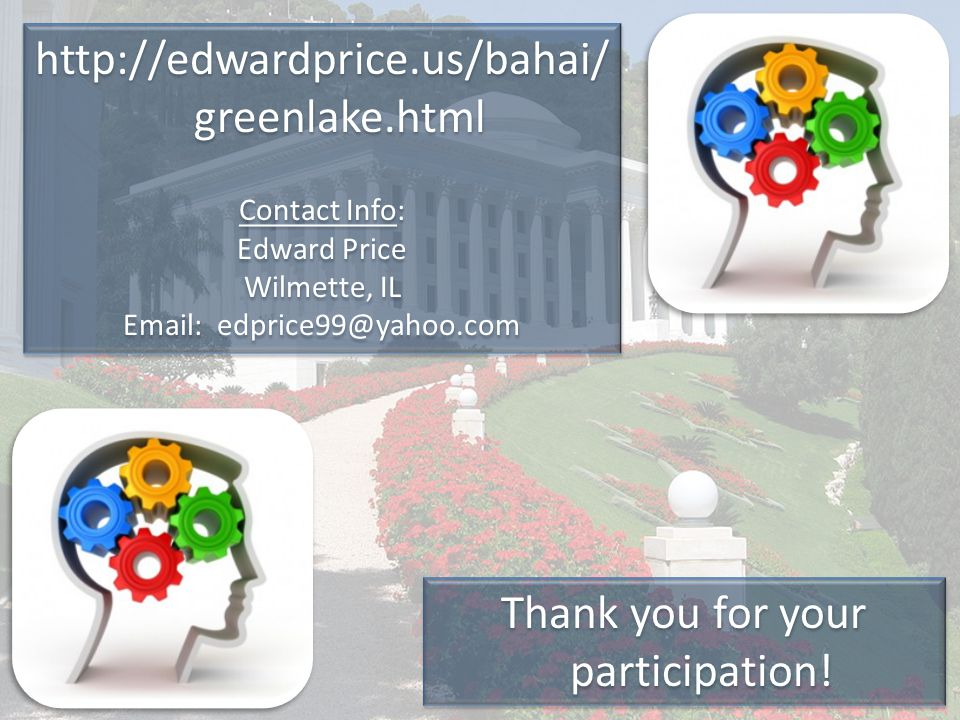 Thank you for your participation! http://edwardprice.us/bahai/ greenlake.html Contact Info: Edward Price Wilmette, IL Email: edprice99@yahoo.com http:
