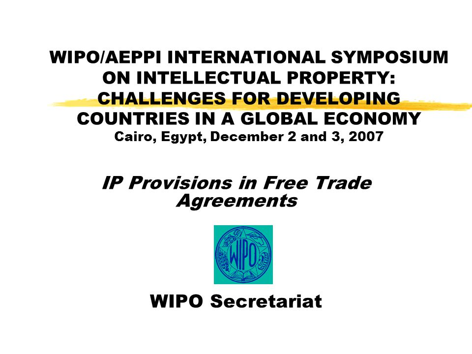 WIPO/AEPPI INTERNATIONAL SYMPOSIUM ON INTELLECTUAL PROPERTY: CHALLENGES FOR DEVELOPING COUNTRIES IN A GLOBAL ECONOMY Cairo, Egypt, December 2 and 3, 2007 IP Provisions in Free Trade Agreements WIPO Secretariat