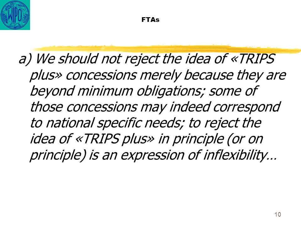 10 FTAs a) We should not reject the idea of «TRIPS plus» concessions merely because they are beyond minimum obligations; some of those concessions may indeed correspond to national specific needs; to reject the idea of «TRIPS plus» in principle (or on principle) is an expression of inflexibility…