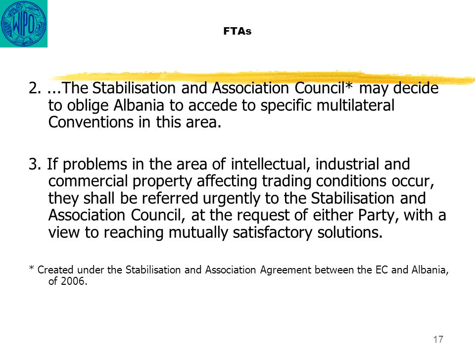 17 FTAs 2....The Stabilisation and Association Council* may decide to oblige Albania to accede to specific multilateral Conventions in this area.
