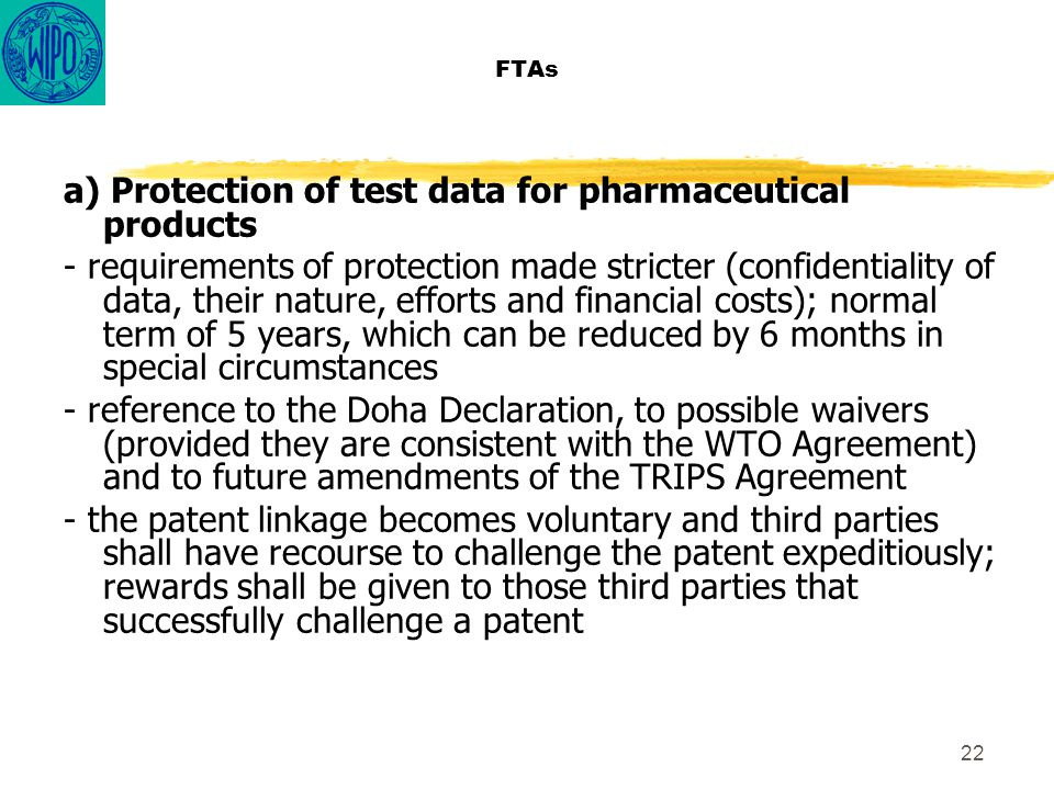 22 FTAs a) Protection of test data for pharmaceutical products - requirements of protection made stricter (confidentiality of data, their nature, efforts and financial costs); normal term of 5 years, which can be reduced by 6 months in special circumstances - reference to the Doha Declaration, to possible waivers (provided they are consistent with the WTO Agreement) and to future amendments of the TRIPS Agreement - the patent linkage becomes voluntary and third parties shall have recourse to challenge the patent expeditiously; rewards shall be given to those third parties that successfully challenge a patent