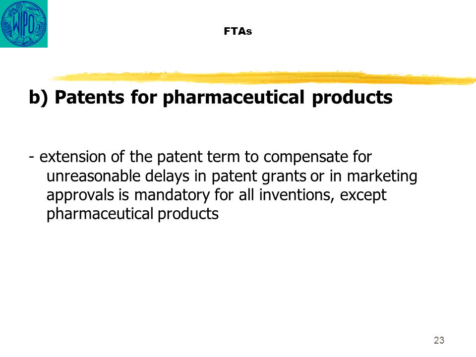 23 FTAs b) Patents for pharmaceutical products - extension of the patent term to compensate for unreasonable delays in patent grants or in marketing approvals is mandatory for all inventions, except pharmaceutical products