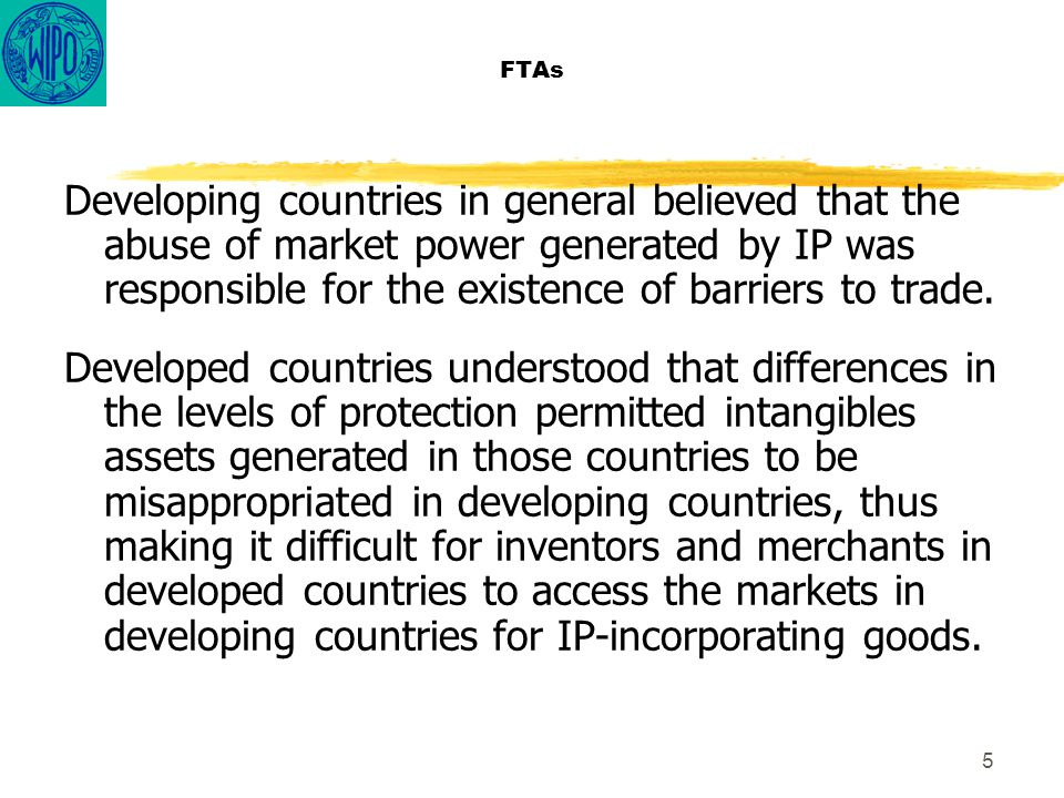 5 FTAs Developing countries in general believed that the abuse of market power generated by IP was responsible for the existence of barriers to trade.