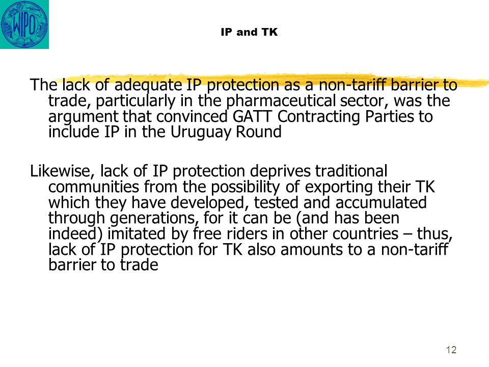 12 IP and TK The lack of adequate IP protection as a non-tariff barrier to trade, particularly in the pharmaceutical sector, was the argument that con