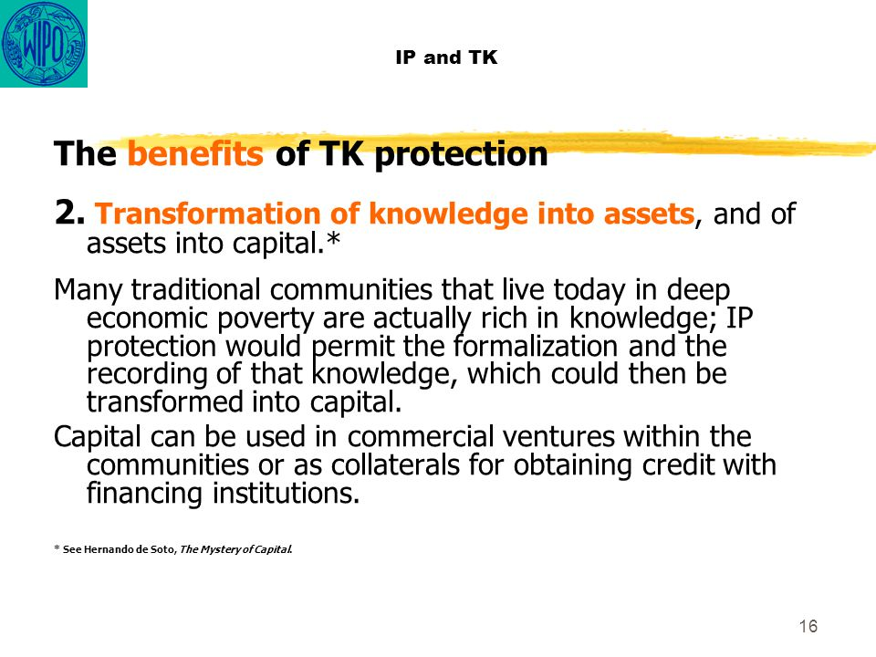 16 IP and TK The benefits of TK protection 2. Transformation of knowledge into assets, and of assets into capital.* Many traditional communities that