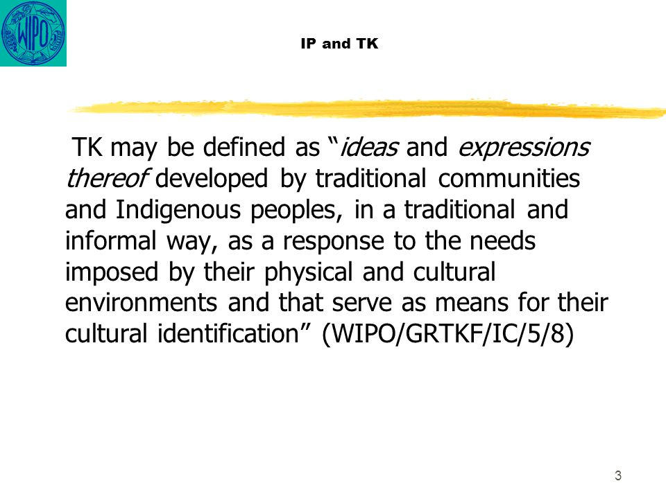 "3 IP and TK TK may be defined as ""ideas and expressions thereof developed by traditional communities and Indigenous peoples, in a traditional and info"