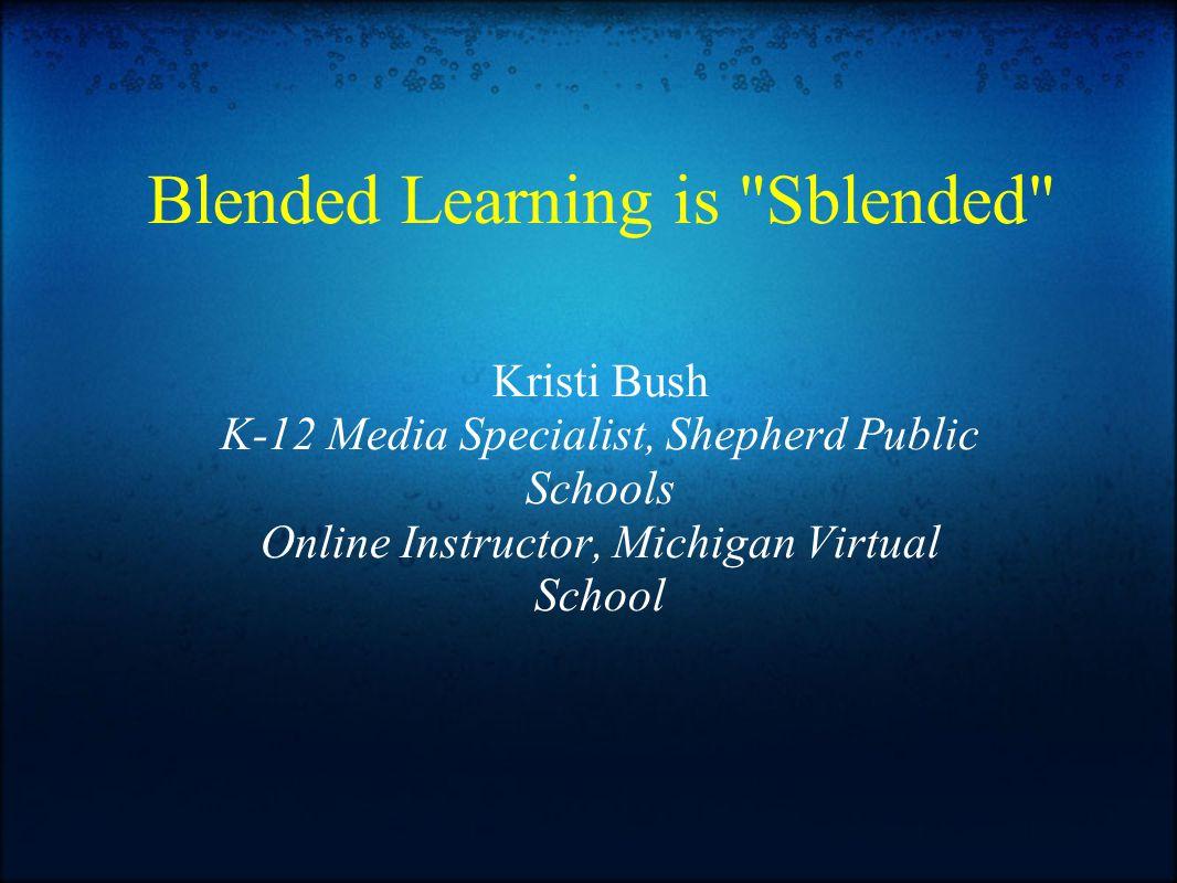 Blended Learning is Sblended Kristi Bush K-12 Media Specialist, Shepherd Public Schools Online Instructor, Michigan Virtual School