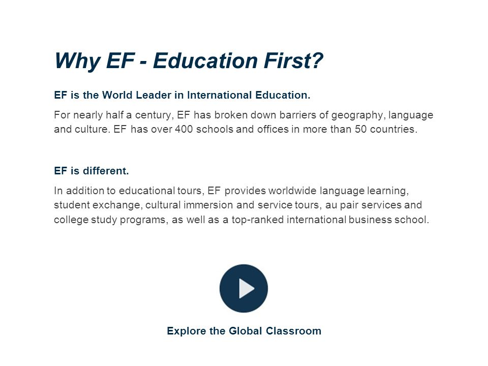 Why EF - Education First? EF is the World Leader in International Education. For nearly half a century, EF has broken down barriers of geography, lang