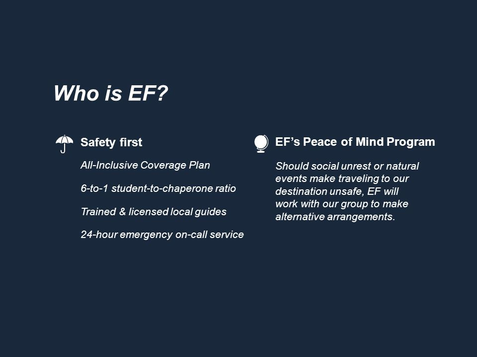 Who is EF? Safety first All-Inclusive Coverage Plan 6-to-1 student-to-chaperone ratio Trained & licensed local guides 24-hour emergency on-call servic