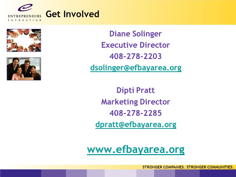 Get Involved Diane Solinger Executive Director 408-278-2203 dsolinger@efbayarea.org Dipti Pratt Marketing Director 408-278-2285 dpratt@efbayarea.org www.efbayarea.org STRONGER COMPANIES.