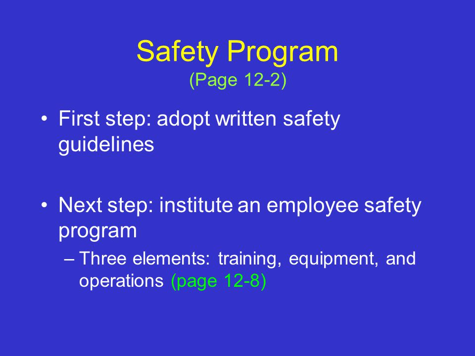 Safety Program (Page 12-2) First step: adopt written safety guidelines Next step: institute an employee safety program –Three elements: training, equipment, and operations (page 12-8)