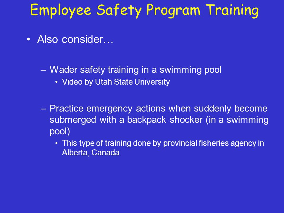 Employee Safety Program Training Also consider… –Wader safety training in a swimming pool Video by Utah State University –Practice emergency actions when suddenly become submerged with a backpack shocker (in a swimming pool) This type of training done by provincial fisheries agency in Alberta, Canada