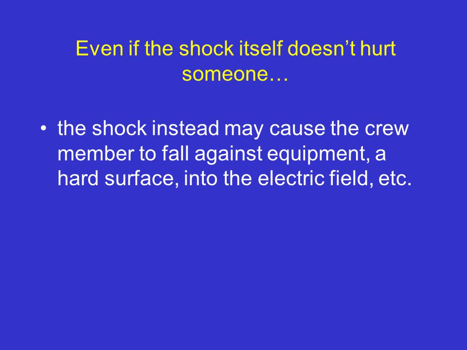 Even if the shock itself doesn't hurt someone… the shock instead may cause the crew member to fall against equipment, a hard surface, into the electric field, etc.