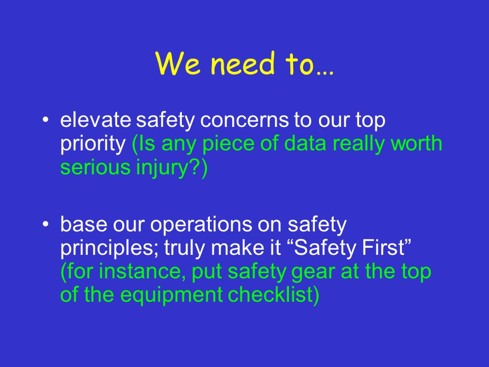 We need to… elevate safety concerns to our top priority (Is any piece of data really worth serious injury ) base our operations on safety principles; truly make it Safety First (for instance, put safety gear at the top of the equipment checklist)