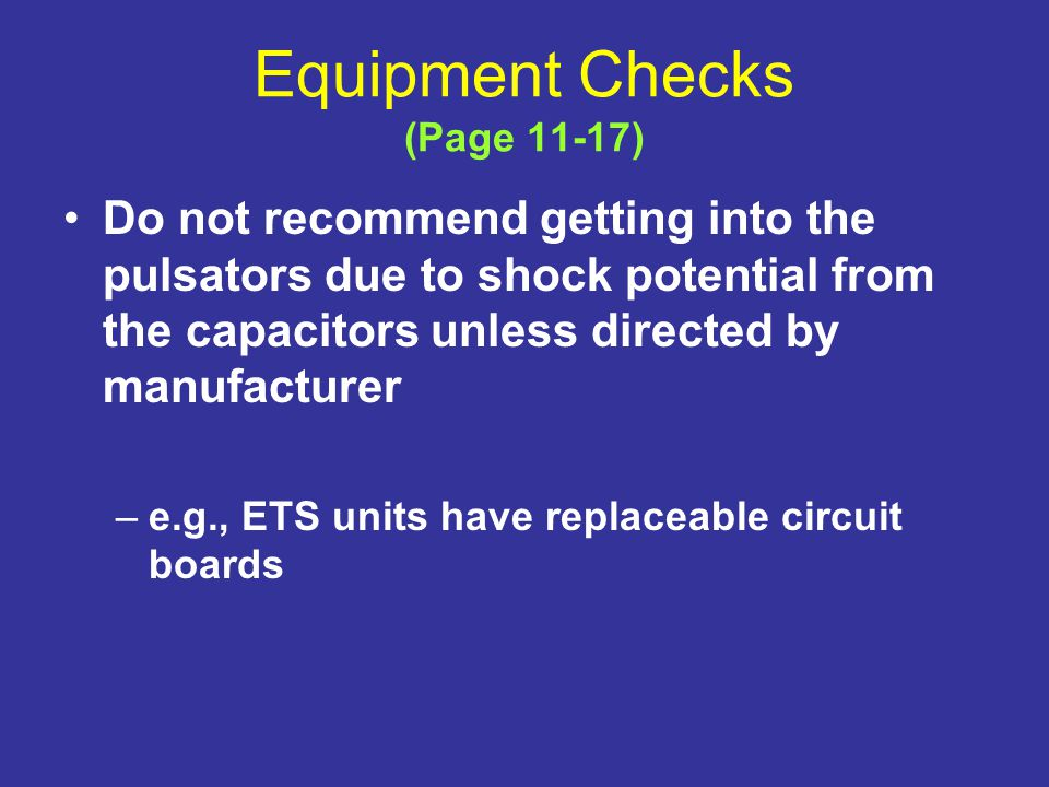 Equipment Checks (Page 11-17) Do not recommend getting into the pulsators due to shock potential from the capacitors unless directed by manufacturer –e.g., ETS units have replaceable circuit boards