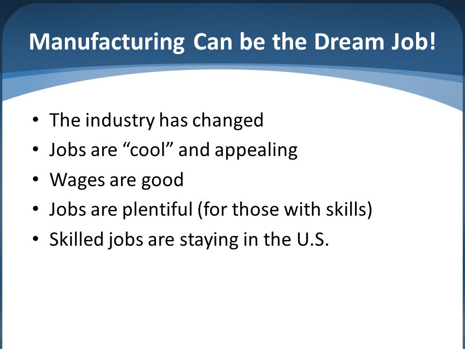 "Manufacturing Can be the Dream Job! The industry has changed Jobs are ""cool"" and appealing Wages are good Jobs are plentiful (for those with skills) S"