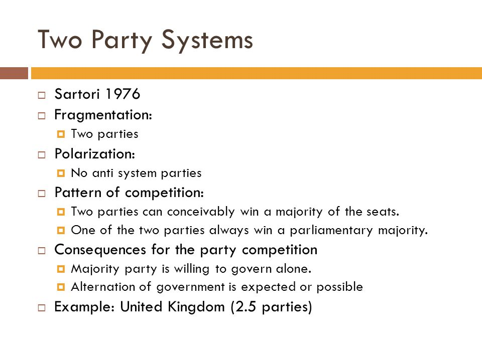 Two Party Systems  Sartori 1976  Fragmentation:  Two parties  Polarization:  No anti system parties  Pattern of competition:  Two parties can c