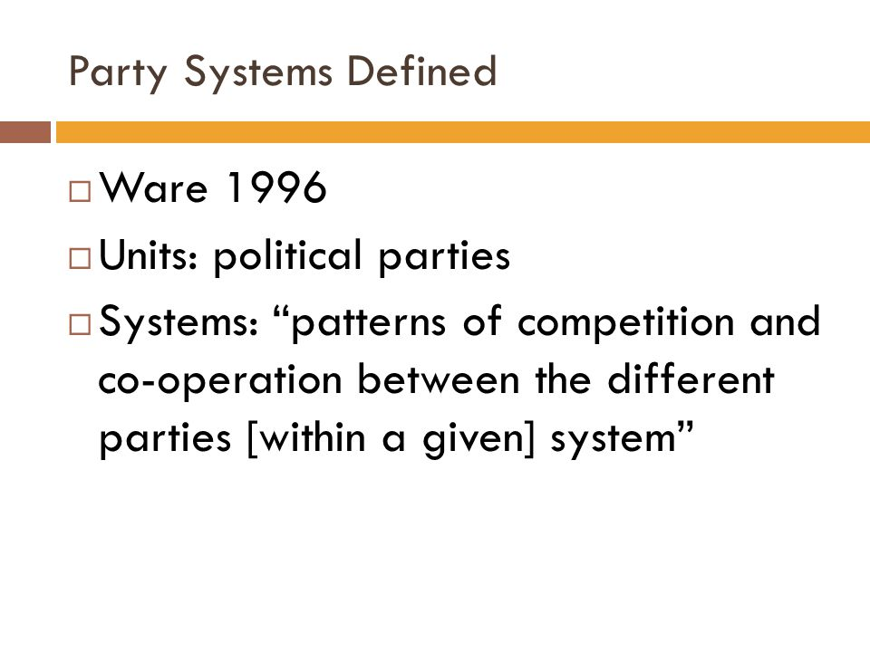 "Party Systems Defined  Ware 1996  Units: political parties  Systems: ""patterns of competition and co-operation between the different parties [withi"