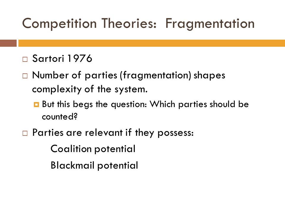 Competition Theories: Fragmentation  Sartori 1976  Number of parties (fragmentation) shapes complexity of the system.  But this begs the question: