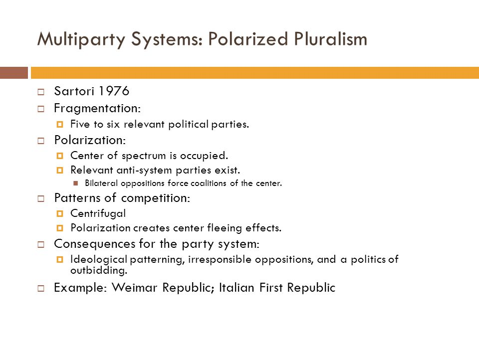 Multiparty Systems: Polarized Pluralism  Sartori 1976  Fragmentation:  Five to six relevant political parties.  Polarization:  Center of spectrum