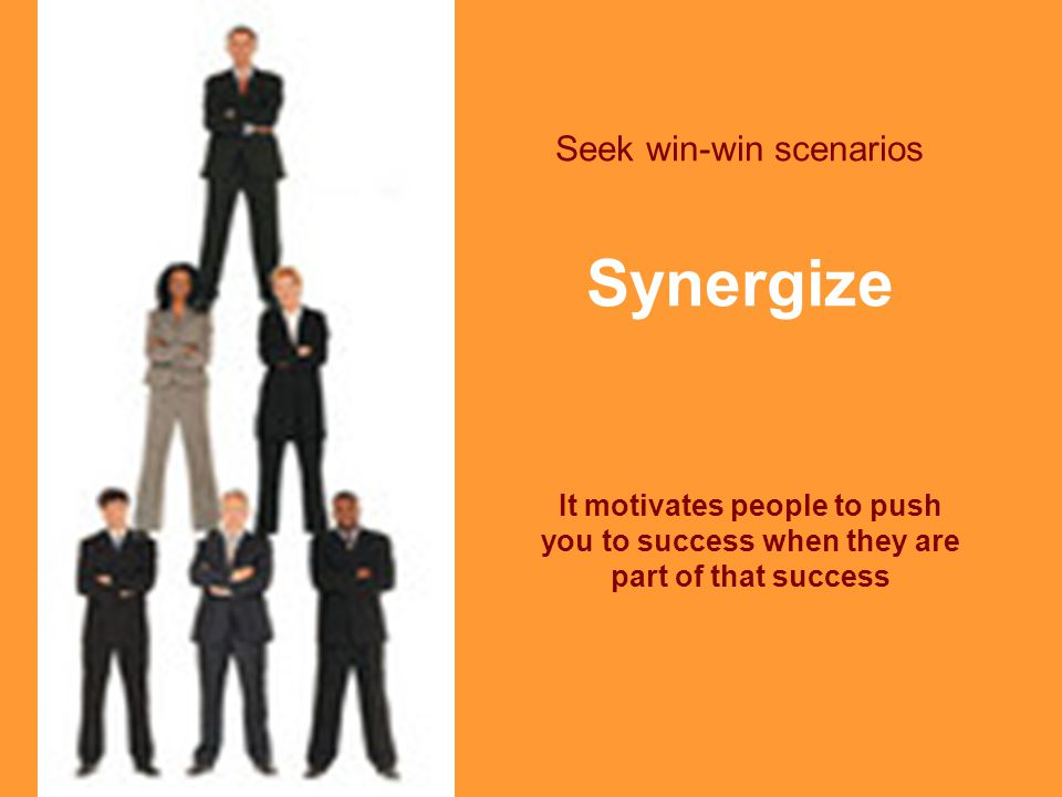 Seek win-win scenarios Synergize It motivates people to push you to success when they are part of that success