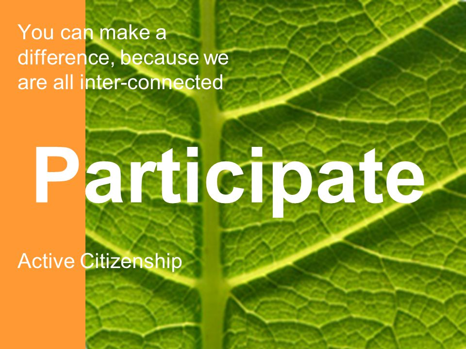 You can make a difference, because we are all inter-connected Active Citizenship Participate