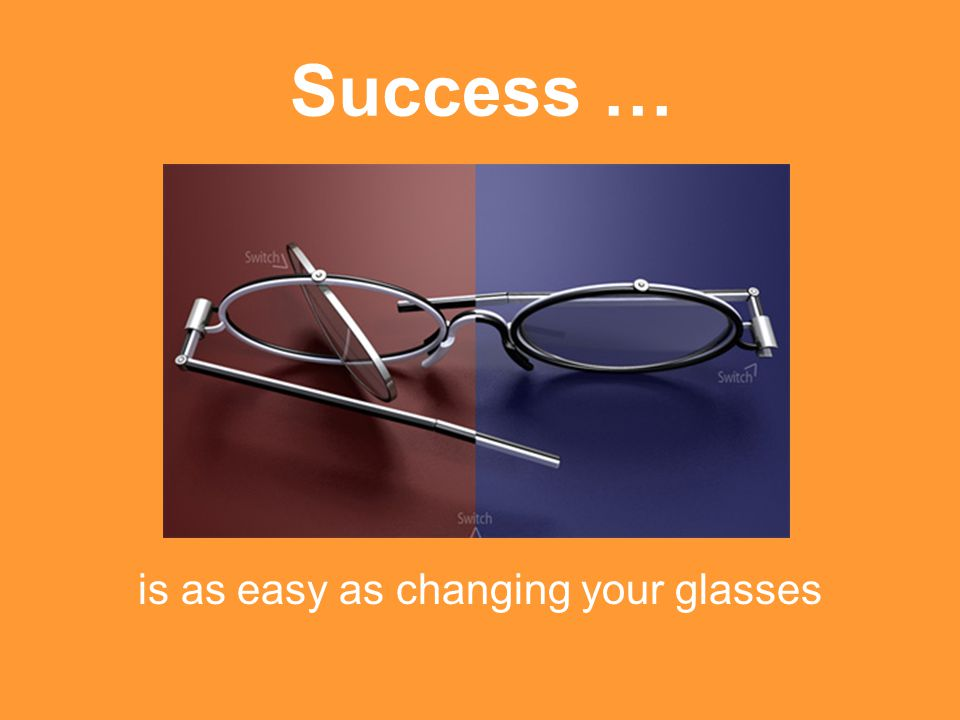 Success … is as easy as changing your glasses