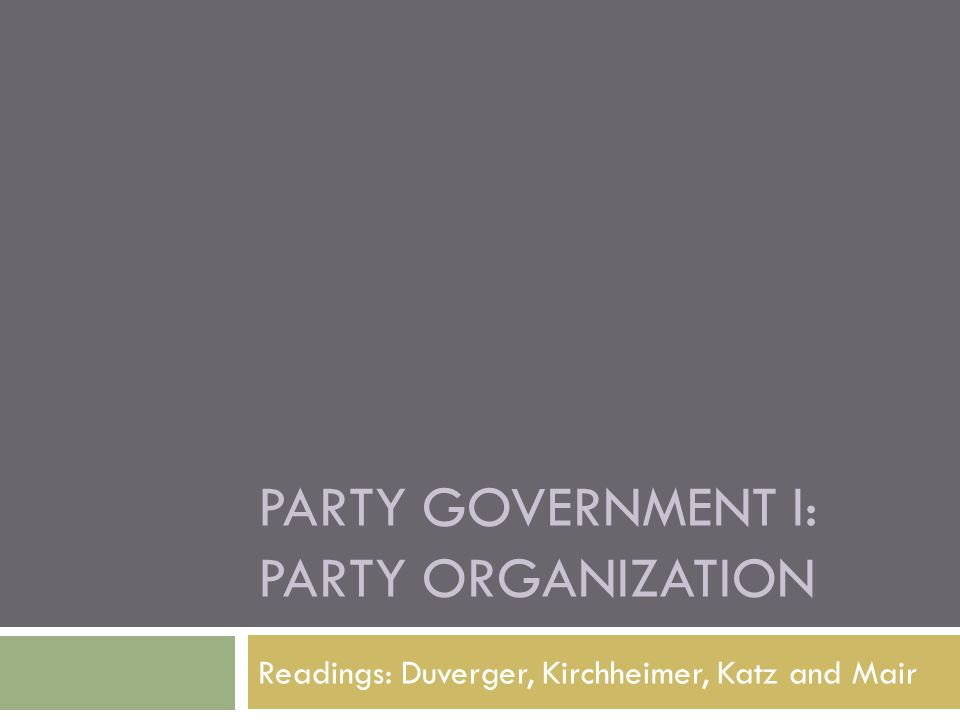 PARTY GOVERNMENT I: PARTY ORGANIZATION Readings: Duverger, Kirchheimer, Katz and Mair