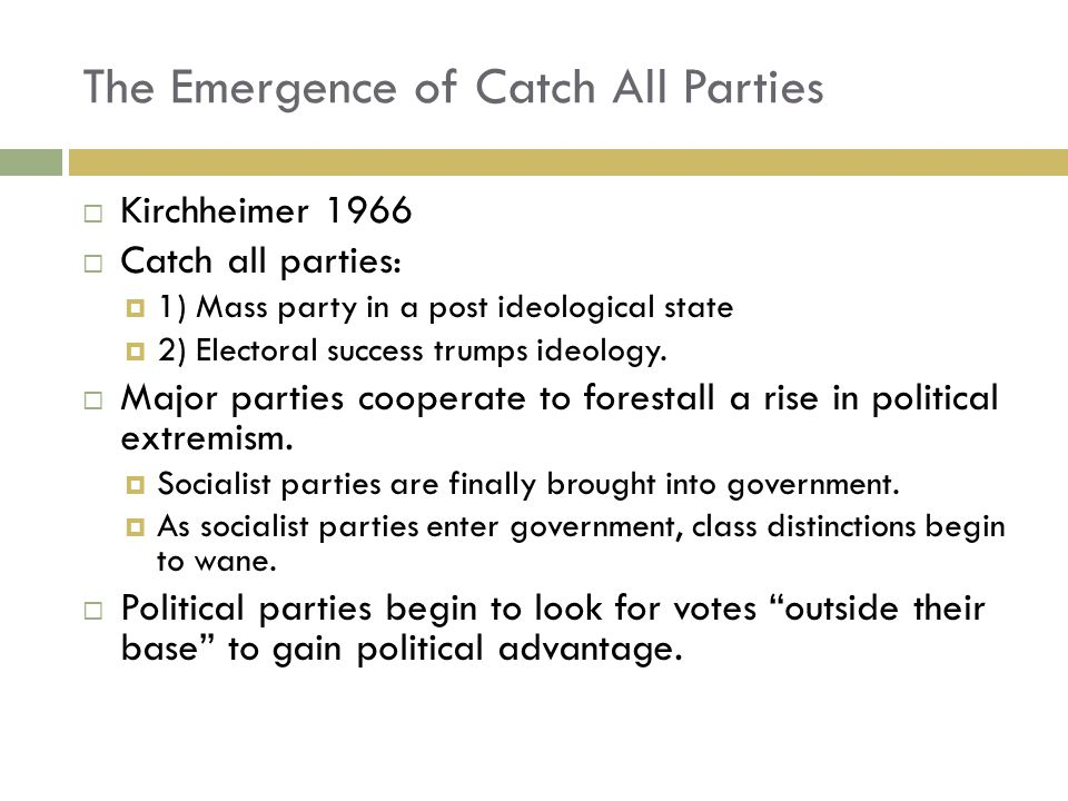  Kirchheimer 1966  Catch all parties:  1) Mass party in a post ideological state  2) Electoral success trumps ideology.  Major parties cooperate