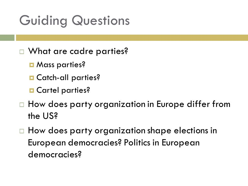 Guiding Questions  What are cadre parties?  Mass parties?  Catch-all parties?  Cartel parties?  How does party organization in Europe differ from