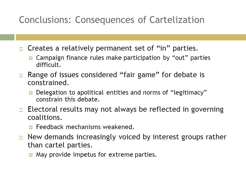 """Conclusions: Consequences of Cartelization  Creates a relatively permanent set of """"in"""" parties.  Campaign finance rules make participation by """"out"""""""