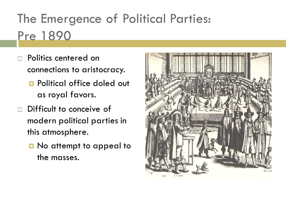 The Emergence of Political Parties: Pre 1890  Politics centered on connections to aristocracy.  Political office doled out as royal favors.  Diffic