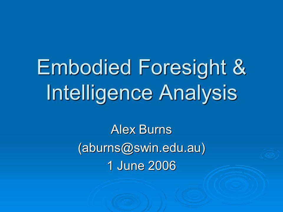 Embodied Foresight & Intelligence Analysis Alex Burns (aburns@swin.edu.au) 1 June 2006