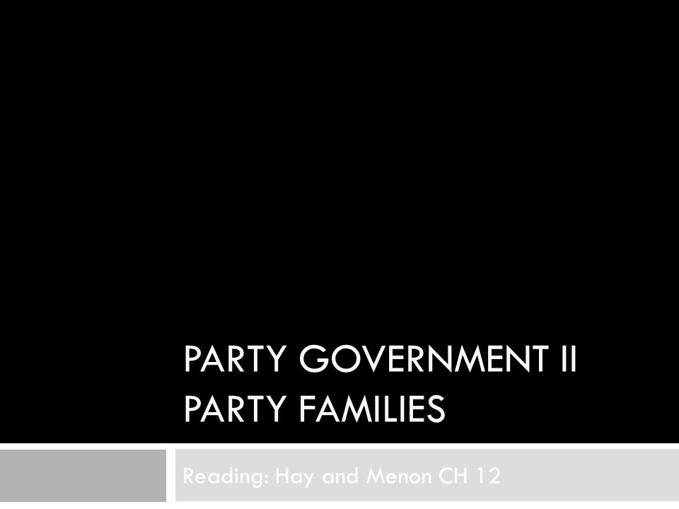 PARTY GOVERNMENT II PARTY FAMILIES Reading: Hay and Menon CH 12