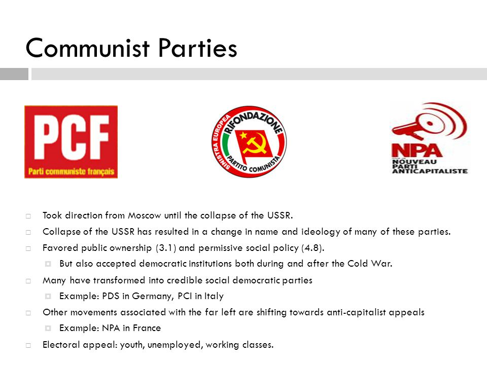 Communist Parties  Took direction from Moscow until the collapse of the USSR.  Collapse of the USSR has resulted in a change in name and ideology of