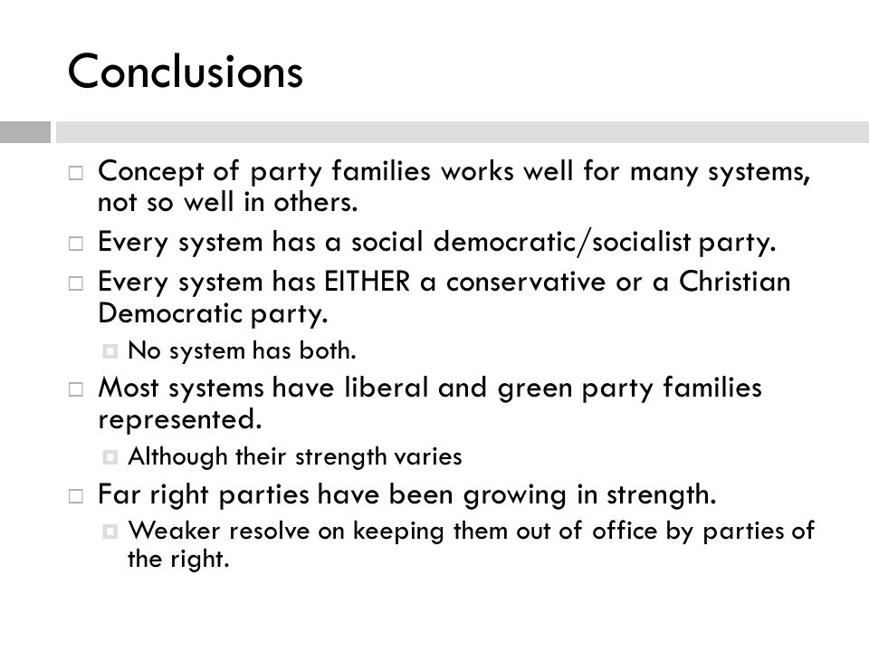 Conclusions  Concept of party families works well for many systems, not so well in others.  Every system has a social democratic/socialist party. 