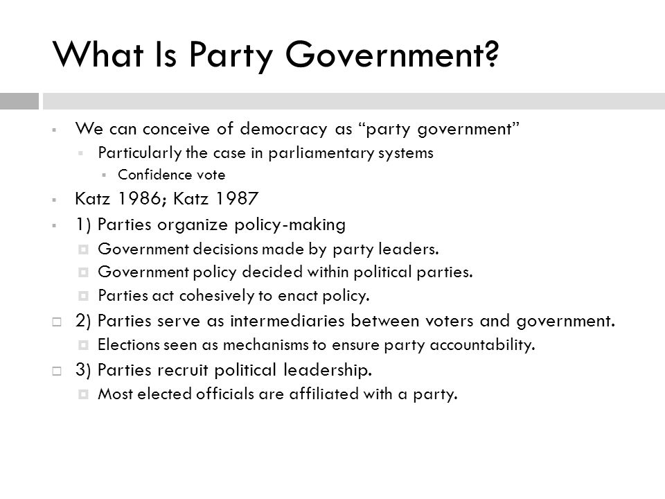 We can conceive of democracy as party government  Particularly the case in parliamentary systems  Confidence vote  Katz 1986; Katz 1987  1) Parties organize policy-making  Government decisions made by party leaders.