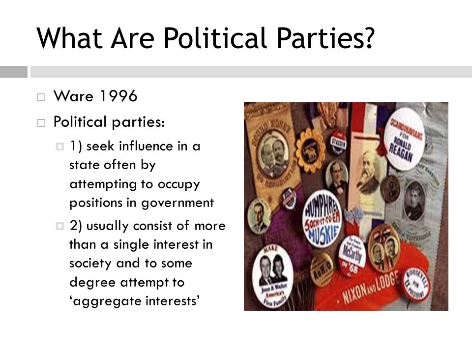 What Are Political Parties?  Ware 1996  Political parties:  1) seek influence in a state often by attempting to occupy positions in government  2)
