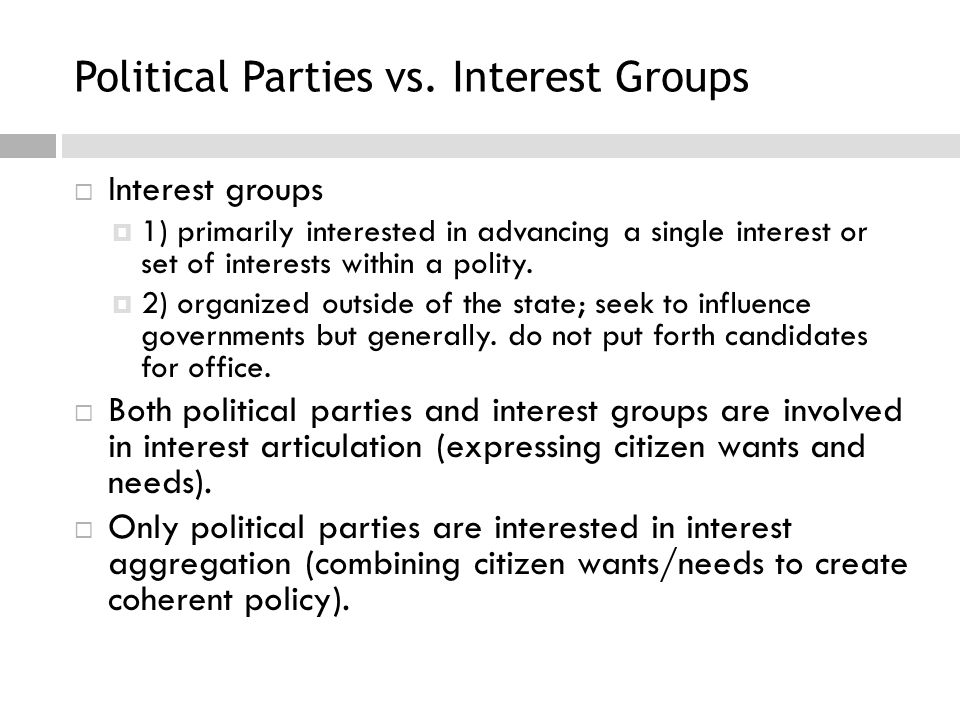 Political Parties vs. Interest Groups  Interest groups  1) primarily interested in advancing a single interest or set of interests within a polity.