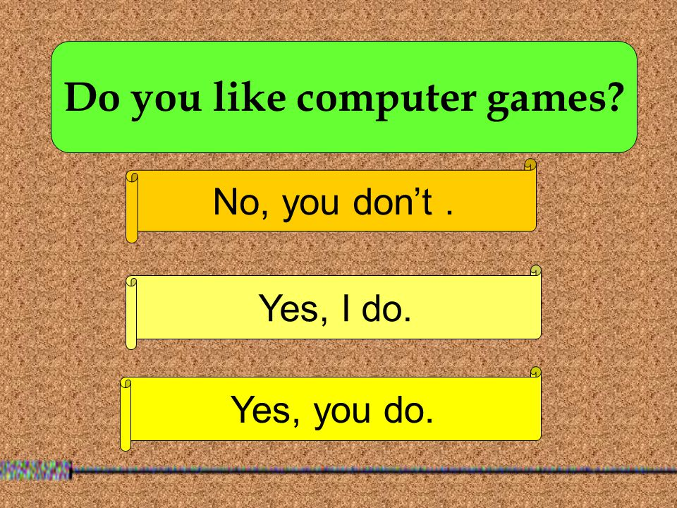 Do you like computer games No, you don't. Yes, I do. Yes, you do.