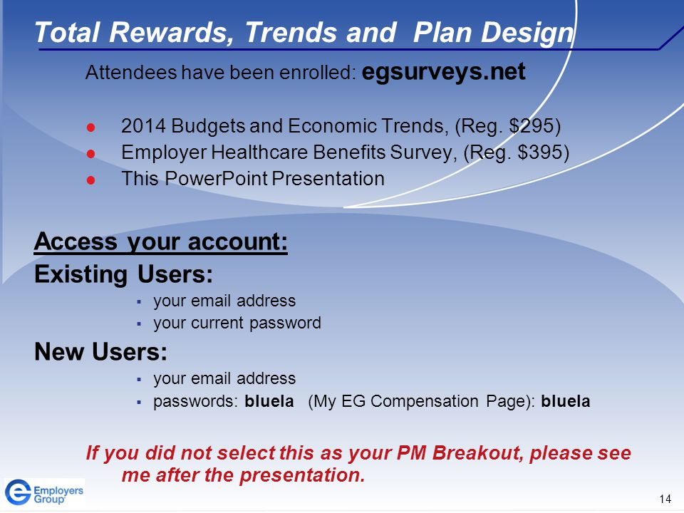 14 Total Rewards, Trends and Plan Design Attendees have been enrolled: egsurveys.net 2014 Budgets and Economic Trends, (Reg.
