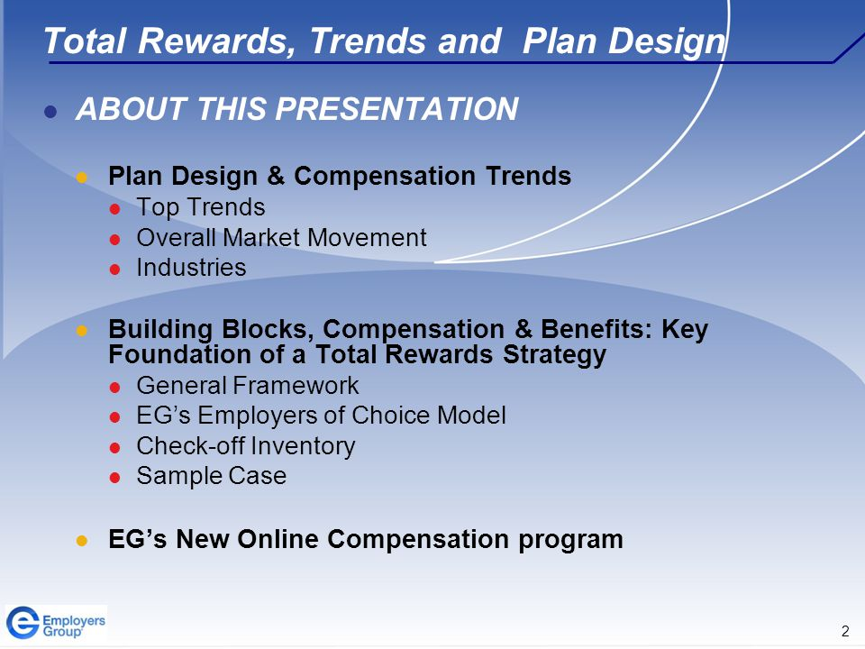 2 Total Rewards, Trends and Plan Design ABOUT THIS PRESENTATION Plan Design & Compensation Trends Top Trends Overall Market Movement Industries Building Blocks, Compensation & Benefits: Key Foundation of a Total Rewards Strategy General Framework EG's Employers of Choice Model Check-off Inventory Sample Case EG's New Online Compensation program