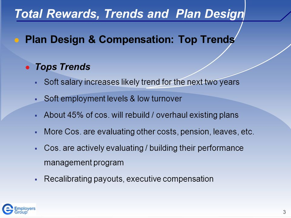 3 Total Rewards, Trends and Plan Design Plan Design & Compensation: Top Trends Tops Trends  Soft salary increases likely trend for the next two years  Soft employment levels & low turnover  About 45% of cos.